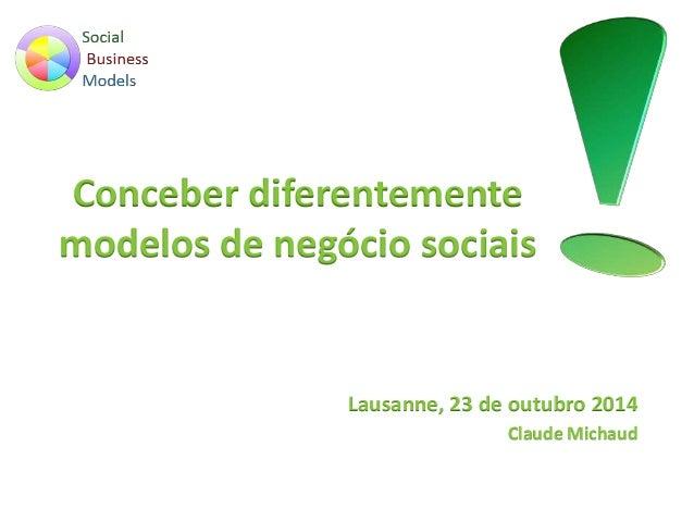 Conceber diferentemente  modelos de negócio sociais  Lausanne, 23 de outubro 2014  Claude Michaud