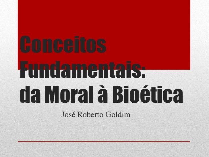 ConceitosFundamentais:da Moral à Bioética    José Roberto Goldim