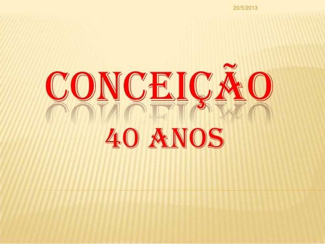 CONCEIÇÃO40 Anos20/5/2013