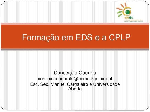 Formação em EDS e a CPLP  Conceição Courela  conceicaocourela@esmcargaleiro.pt  Esc. Sec. Manuel Cargaleiro e Universidade...