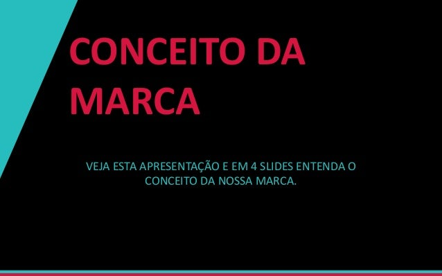 CONCEITO DA MARCA VEJA ESTA APRESENTAÇÃO E EM 4 SLIDES ENTENDA O CONCEITO DA NOSSA MARCA.