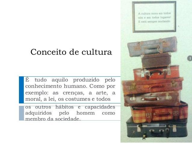 Conceito de cultura  É tudo aquilo produzido pelo  conhecimento humano. Como por  exemplo: as crenças, a arte, a  moral, a...