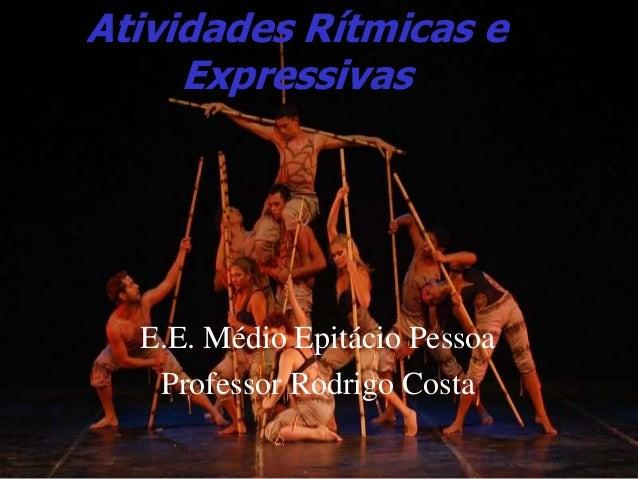 Atividades Rítmicas e Expressivas E.E. Médio Epitácio Pessoa Professor Rodrigo Costa
