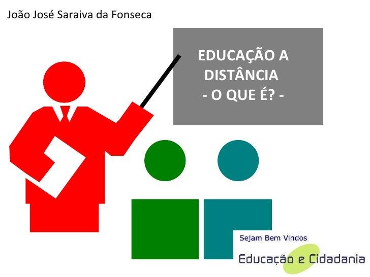 EDUCAÇÃO A DISTÂNCIA  - O QUE É? - João José Saraiva da Fonseca