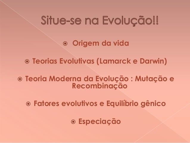     Origem da vida  Teorias Evolutivas (Lamarck e Darwin)  Teoria Moderna da Evolução : Mutação e Recombinação   Fator...