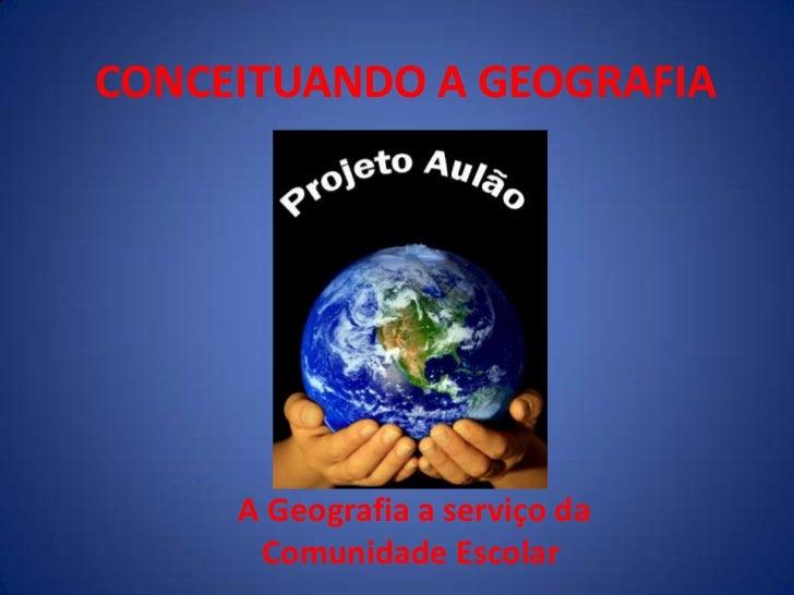 CONCEITUANDO A GEOGRAFIA <br /> A Geografia a serviço da Comunidade Escolar<br />