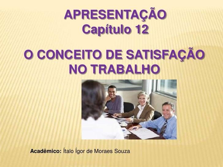 APRESENTAÇÃO <br />Capítulo 12<br />O CONCEITO DE SATISFAÇÃO NO TRABALHO<br />Acadêmico: Ítalo Ígor de Moraes Souza<br />