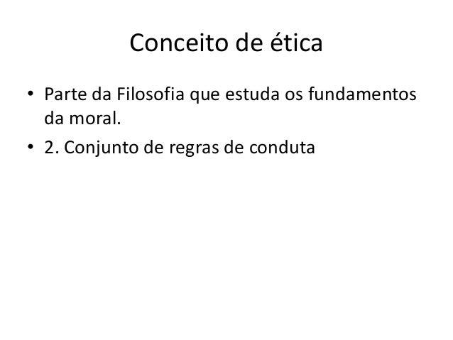 Conceito de ética • Parte da Filosofia que estuda os fundamentos da moral. • 2. Conjunto de regras de conduta