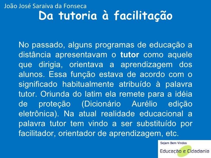 Da tutoria à facilitação No passado, alguns programas de educação a distância apresentavam o  tutor  como aquele que dirig...