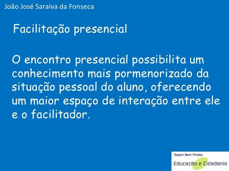 O encontro presencial possibilita um conhecimento mais pormenorizado da situação pessoal do aluno, oferecendo um maior esp...