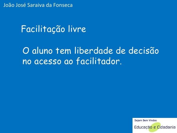O aluno tem liberdade de decisão no acesso ao facilitador. Facilitação livre João José Saraiva da Fonseca