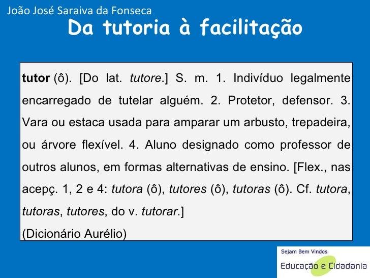 Da tutoria à facilitação João José Saraiva da Fonseca tutor (ô). [Do lat.  tutore .] S. m. 1. Indivíduo legalmente encarr...
