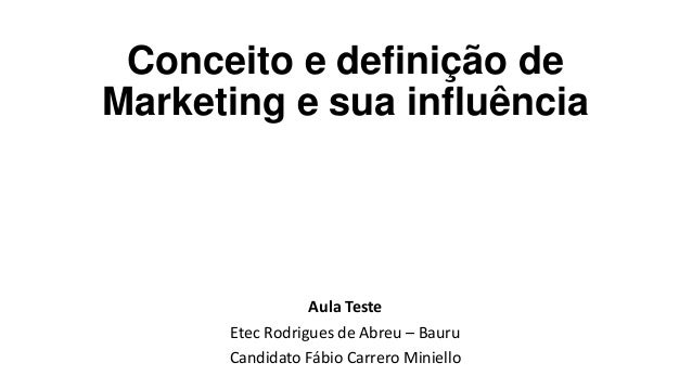 Conceito e definição de Marketing e sua influência Aula Teste Etec Rodrigues de Abreu – Bauru Candidato Fábio Carrero Mini...