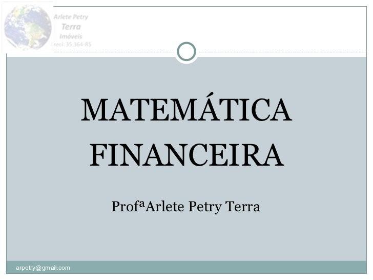 <ul><li>MATEMÁTICA </li></ul><ul><li>FINANCEIRA </li></ul><ul><li>ProfªArlete Petry Terra </li></ul>[email_address]