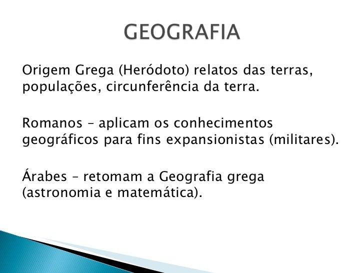 <ul><li>Origem Grega (Heródoto) relatos das terras, populações, circunferência da terra.