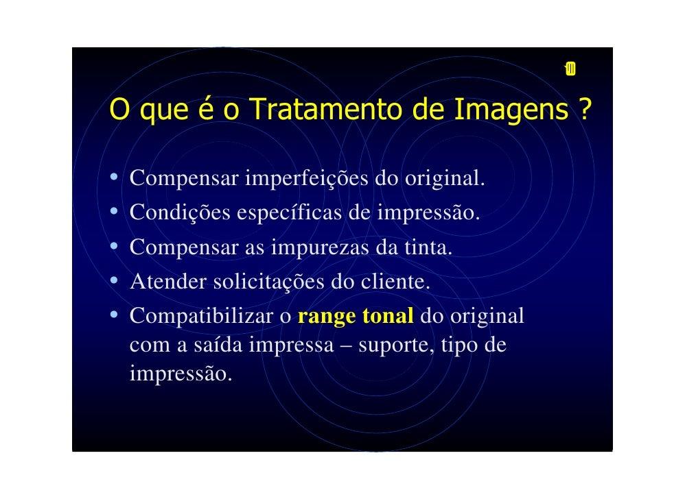 O que é o Tratamento de Imagens ?  •   Compensar imperfeições do original. •   Condições específicas de impressão. •   Com...