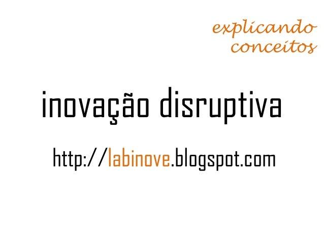 explicando                     conceitosinovação disruptivahttp://labinove.blogspot.com