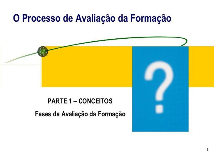 O Processo de Avaliação da Formação PARTE 1 – CONCEITOS Fases da Avaliação da Formação