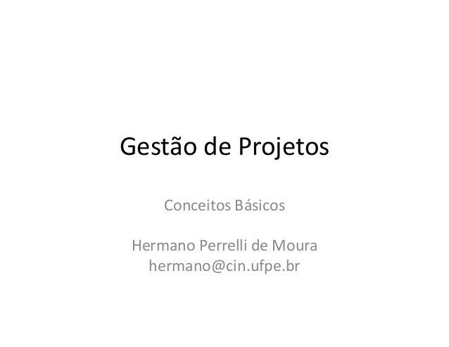 Gestão de Projetos Conceitos Básicos Hermano Perrelli de Moura hermano@cin.ufpe.br