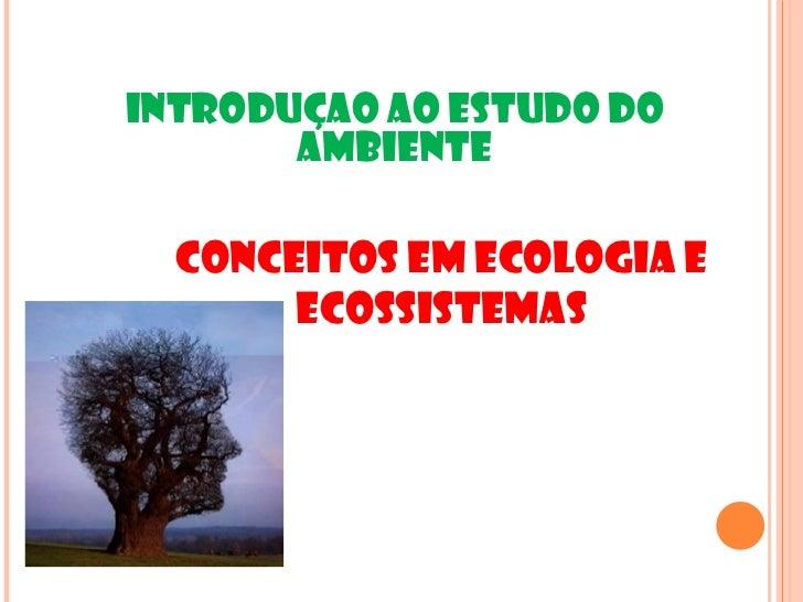 INTRODUÇAO AO ESTUDO DO       AMBIENTE  Conceitos em Ecologia e       Ecossistemas