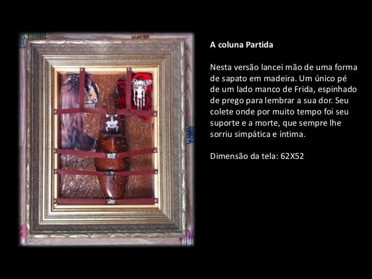 A coluna PartidaNesta versão lancei mão de uma formade sapato em madeira. Um único péde um lado manco de Frida, espinhadod...
