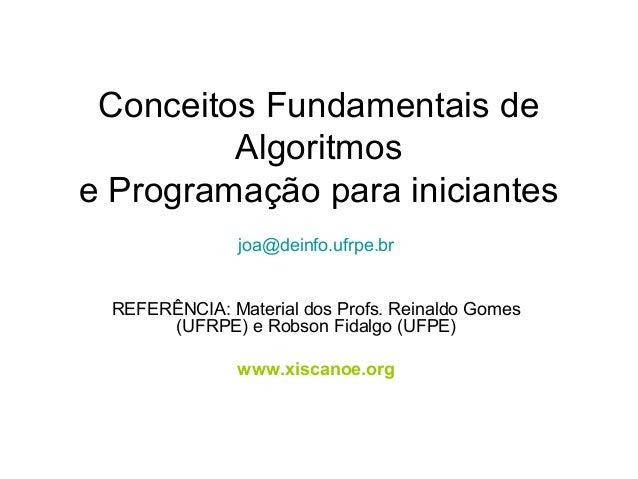 Conceitos Fundamentais de Algoritmos e Programação para iniciantes joa@deinfo.ufrpe.br REFERÊNCIA: Material dos Profs. Rei...