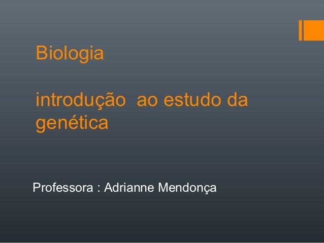 Biologiaintrodução ao estudo dagenéticaProfessora : Adrianne Mendonça