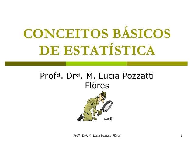 Profª. Drª. M. Lucia Pozzatti Flôres 1 CONCEITOS BÁSICOS DE ESTATÍSTICA Profª. Drª. M. Lucia Pozzatti Flôres