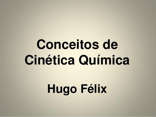 Conceitos de Cinética Química Hugo Félix