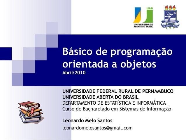 Básico de programaçãoorientada a objetosAbril/2010UNIVERSIDADE FEDERAL RURAL DE PERNAMBUCOUNIVERSIDADE ABERTA DO BRASILDEP...