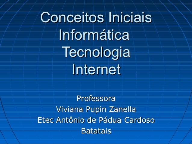 Conceitos Iniciais Informática Tecnologia Internet Professora Viviana Pupin Zanella Etec Antônio de Pádua Cardoso Batatais