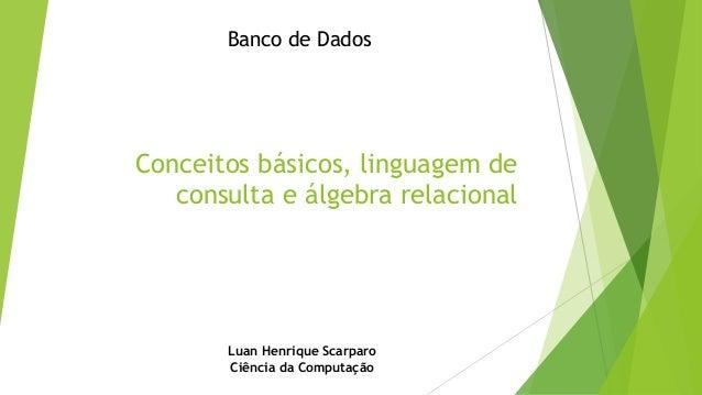 Banco de Dados  Conceitos básicos, linguagem de consulta e álgebra relacional  Luan Henrique Scarparo Ciência da Computaçã...