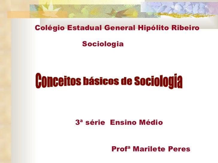 Conceitos básicos de Sociologia 3ª série  Ensino Médio Profª Marilete Peres Colégio Estadual General Hipólito Ribeiro Soci...