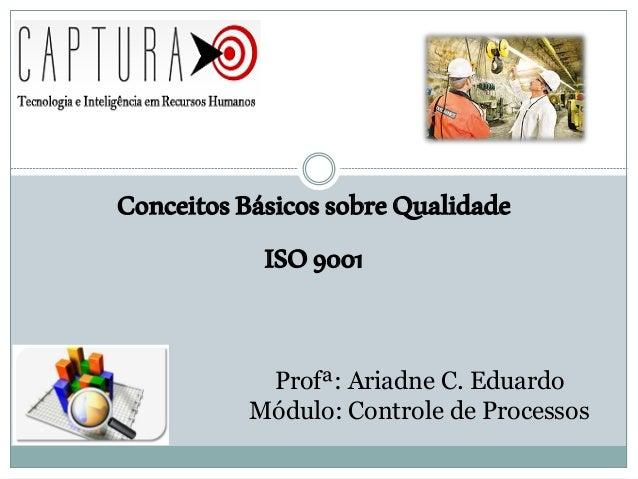 ConceitosBásicossobreQualidade ISO9001 Profª: Ariadne C. Eduardo Módulo: Controle de Processos
