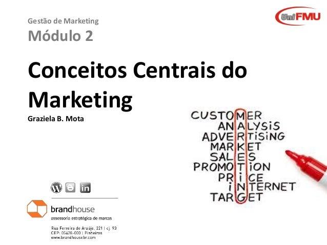 Graziela B. Mota Gestão de Marketing Gestão de Marketing Módulo 2 Conceitos Centrais do Marketing Graziela B. Mota