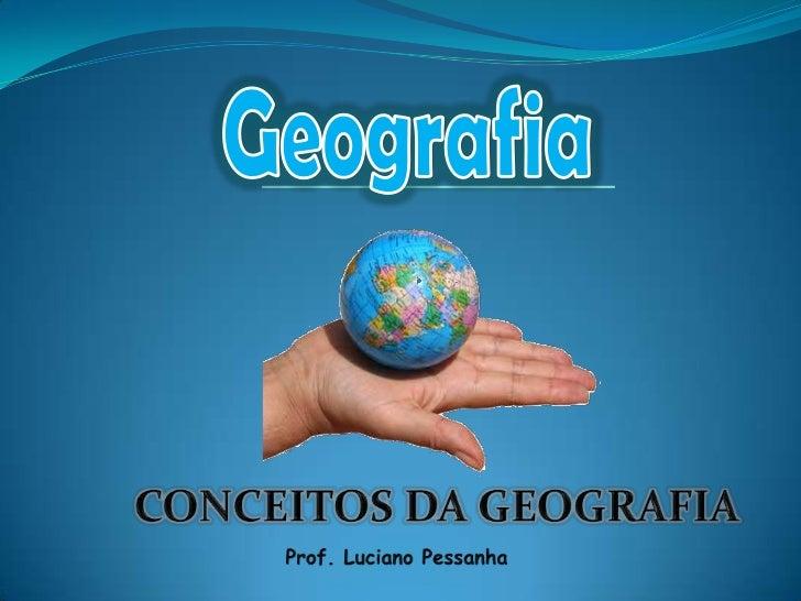 Geografia<br />CONCEITOS DA GEOGRAFIA<br />Prof. Luciano Pessanha<br />