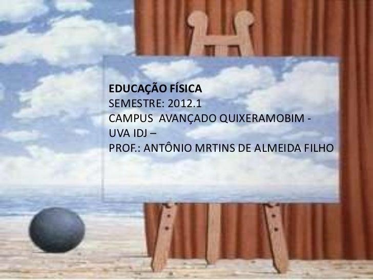 EDUCAÇÃO FÍSICASEMESTRE: 2012.1CAMPUS AVANÇADO QUIXERAMOBIM -UVA IDJ –PROF.: ANTÔNIO MRTINS DE ALMEIDA FILHO