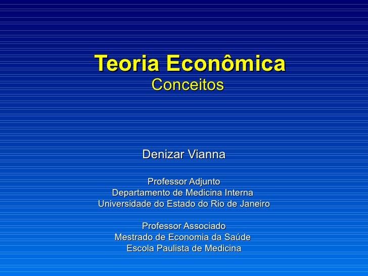 Teoria Econômica Conceitos  Denizar Vianna Professor Adjunto Departamento de Medicina Interna  Universidade do Estado do R...