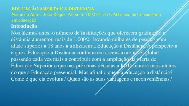 EDUCAÇÃO ABERTA E A DISTANCIA  Nome do Autor: João Roque, Aluno nº 1002551 da UAB curso de Licenciatura  em educação  Intr...