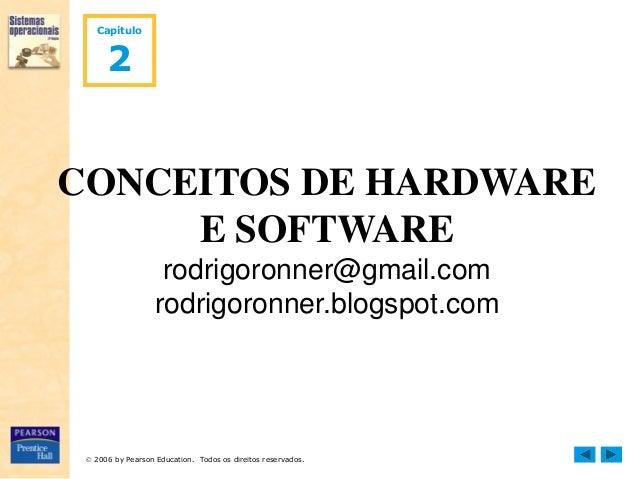  2006 by Pearson Education. Todos os direitos reservados. Capítulo 2 CONCEITOS DE HARDWARE E SOFTWARE rodrigoronner@gmail...