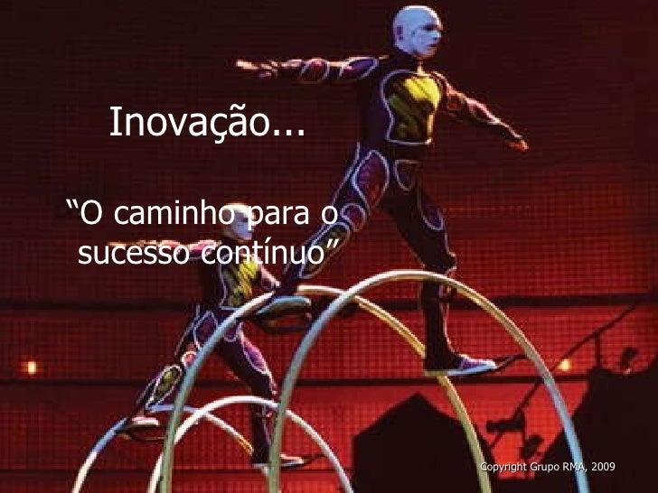 """Inovação... """" O caminho para o  sucesso contínuo"""" Copyright Grupo RMA, 2009"""