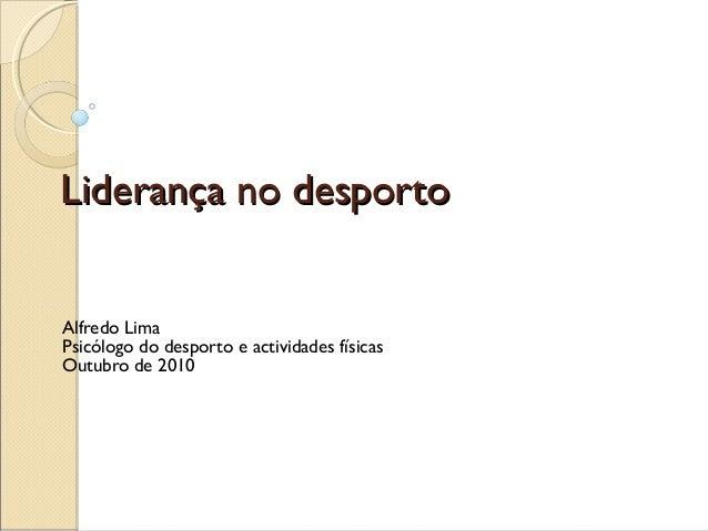 Liderança no desportoLiderança no desporto Alfredo Lima Psicólogo do desporto e actividades físicas Outubro de 2010