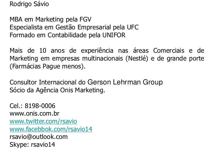 Rodrigo SávioMBA em Marketing pela FGVEspecialista em Gestão Empresarial pela UFCFormado em Contabilidade pela UNIFOR     ...