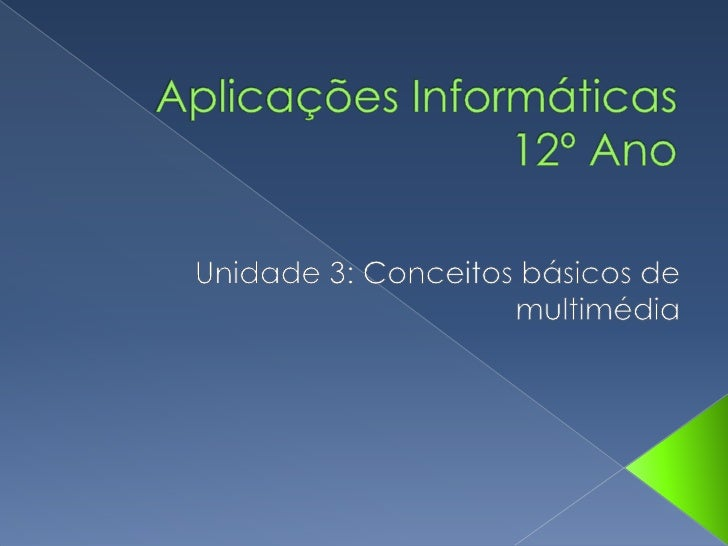 Aplicações Informáticas12º Ano<br />Unidade 3: Conceitos básicos de multimédia<br />