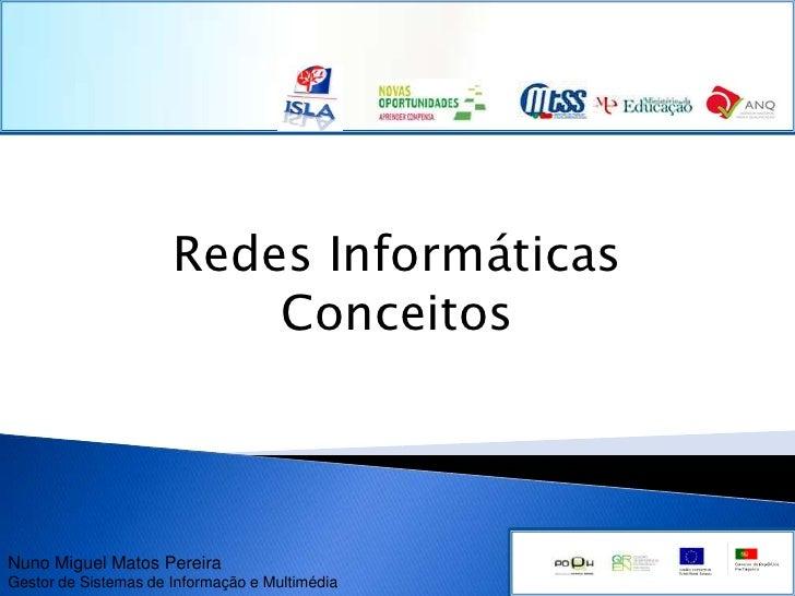 Redes Informáticas<br />Conceitos<br />Nuno Miguel Matos PereiraGestor de Sistemas de Informação e Multimédia<br />