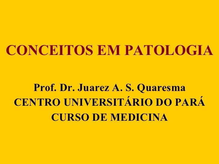 CONCEITOS EM PATOLOGIA Prof. Dr. Juarez A. S. Quaresma CENTRO UNIVERSITÁRIO DO PARÁ CURSO DE MEDICINA
