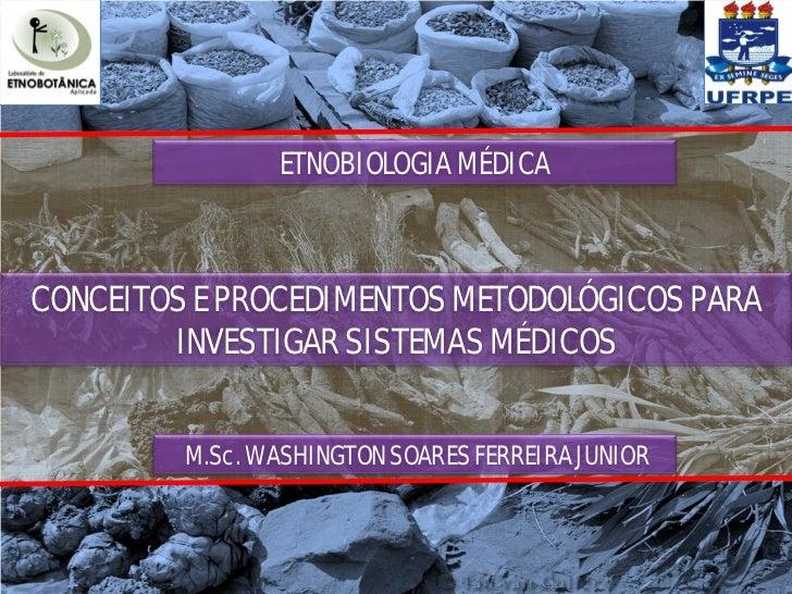 ETNOBIOLOGIA MÉDICACONCEITOS E PROCEDIMENTOS METODOLÓGICOS PARA        INVESTIGAR SISTEMAS MÉDICOS         M.Sc. WASHINGTO...