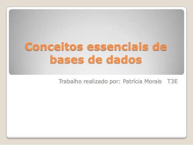 Conceitos essenciais de bases de dados Trabalho realizado por: Patrícia Morais T3E