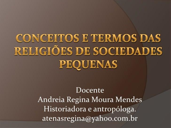 Conceitos e termos das religiões de sociedades pequenas<br />Docente<br />Andreia Regina Moura Mendes<br />Historiadora e ...