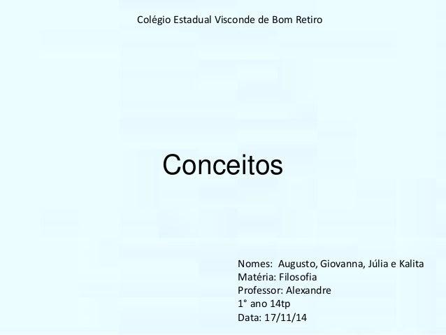 Colégio Estadual Visconde de Bom Retiro  Conceitos  Nomes: Augusto, Giovanna, Júlia e Kalita  Matéria: Filosofia  Professo...
